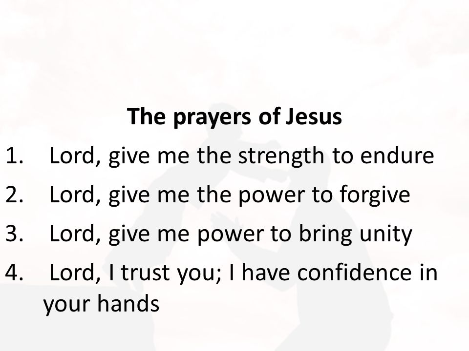 The prayers of Jesus 1. Lord, give me the strength to endure 2. Lord, give me the power to forgive 3. Lord, give me power to bring unity 4. Lord, I tr