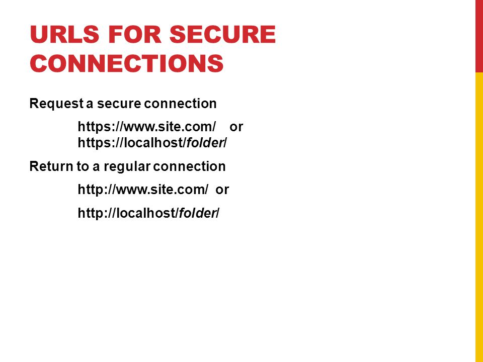 URLS FOR SECURE CONNECTIONS Request a secure connection https://www.site.com/ or https://localhost/folder/ Return to a regular connection http://www.site.com/ or http://localhost/folder/