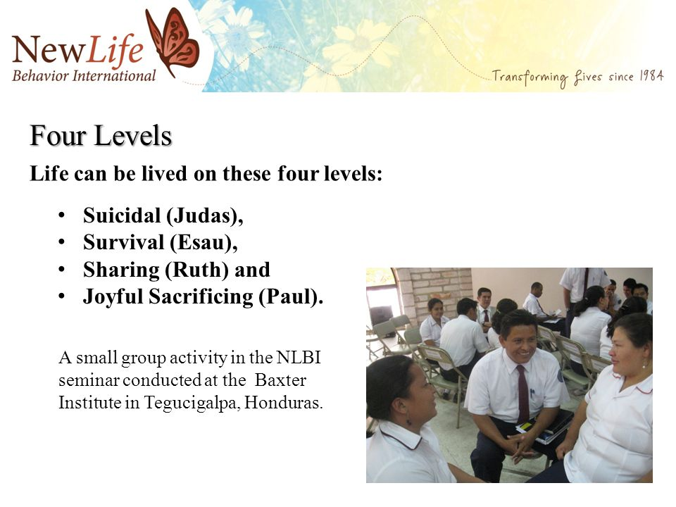 Four Levels Suicidal (Judas), Survival (Esau), Sharing (Ruth) and Joyful Sacrificing (Paul). Life can be lived on these four levels: A small group act