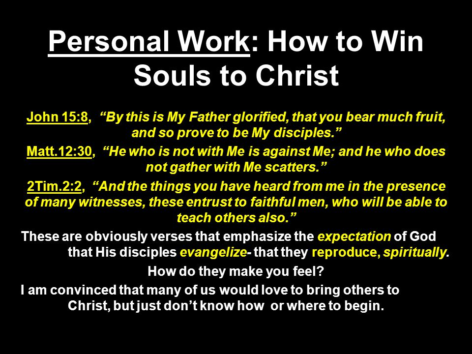 Personal Work: How to Win Souls to Christ John 15:8, By this is My Father glorified, that you bear much fruit, and so prove to be My disciples. Matt.12:30, He who is not with Me is against Me; and he who does not gather with Me scatters. 2Tim.2:2, And the things you have heard from me in the presence of many witnesses, these entrust to faithful men, who will be able to teach others also. These are obviously verses that emphasize the expectation of God that His disciples evangelize- that they reproduce, spiritually.