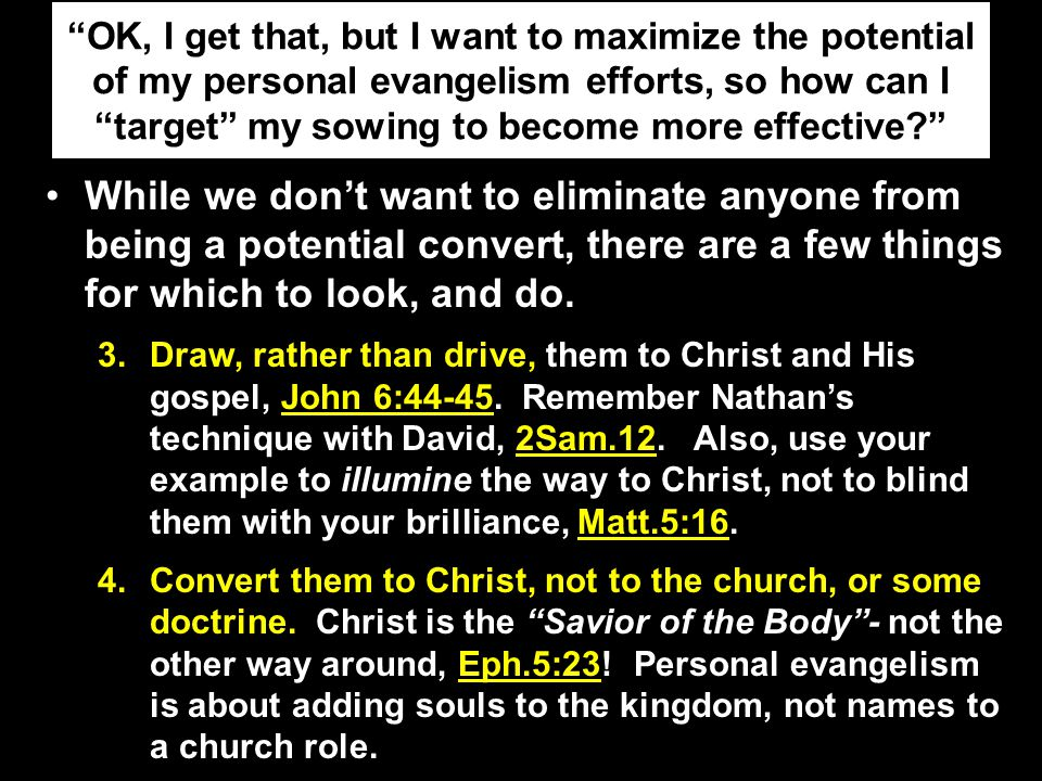 OK, I get that, but I want to maximize the potential of my personal evangelism efforts, so how can I target my sowing to become more effective While we don't want to eliminate anyone from being a potential convert, there are a few things for which to look, and do.
