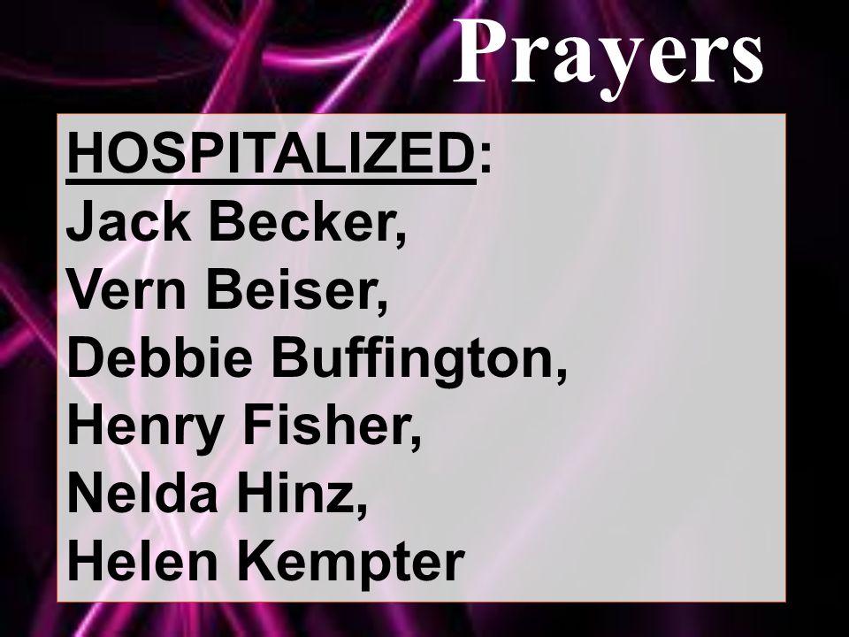 Prayers HOSPITALIZED: Jack Becker, Vern Beiser, Debbie Buffington, Henry Fisher, Nelda Hinz, Helen Kempter