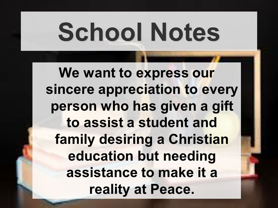 We want to express our sincere appreciation to every person who has given a gift to assist a student and family desiring a Christian education but needing assistance to make it a reality at Peace.