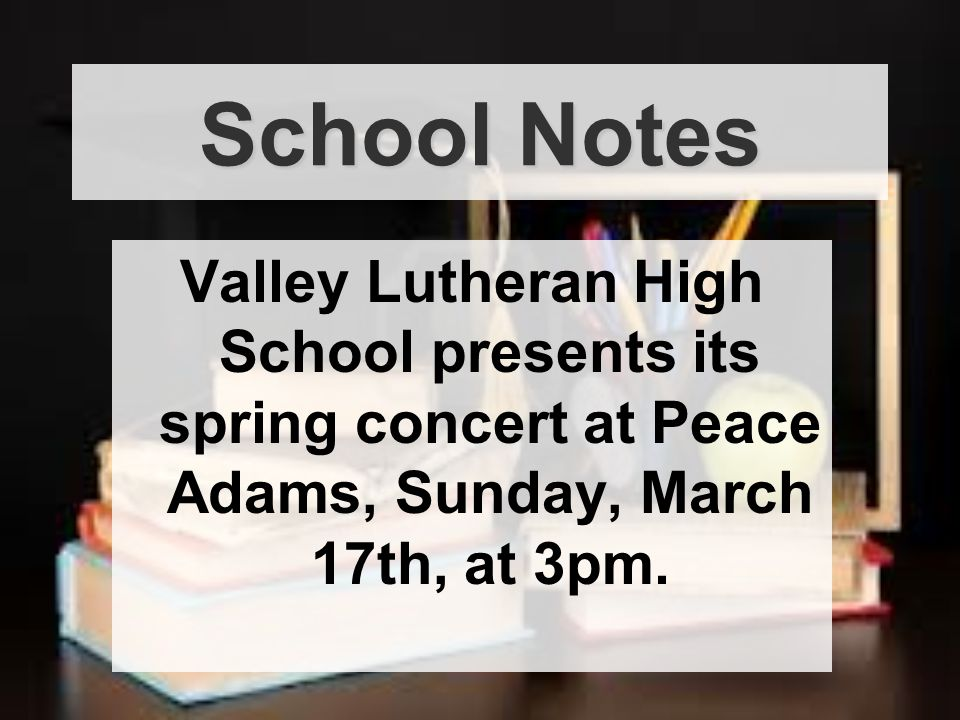 Valley Lutheran High School presents its spring concert at Peace Adams, Sunday, March 17th, at 3pm.