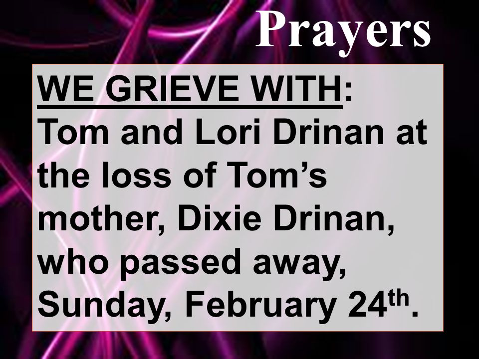 Prayers WE GRIEVE WITH: Tom and Lori Drinan at the loss of Tom's mother, Dixie Drinan, who passed away, Sunday, February 24 th.