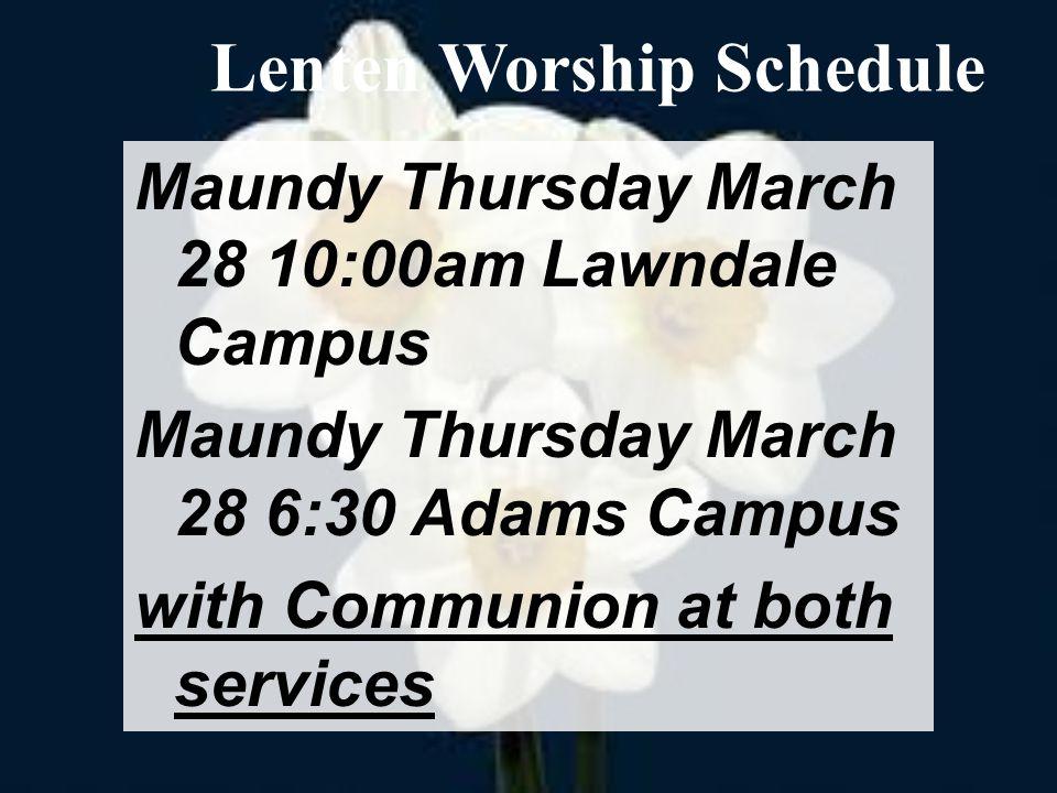 Maundy Thursday March 28 10:00am Lawndale Campus Maundy Thursday March 28 6:30 Adams Campus with Communion at both services Lenten Worship Schedule
