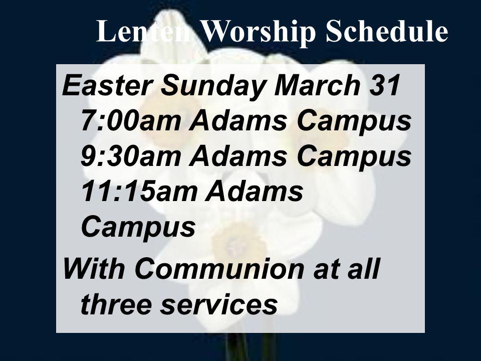 Easter Sunday March 31 7:00am Adams Campus 9:30am Adams Campus 11:15am Adams Campus With Communion at all three services Lenten Worship Schedule