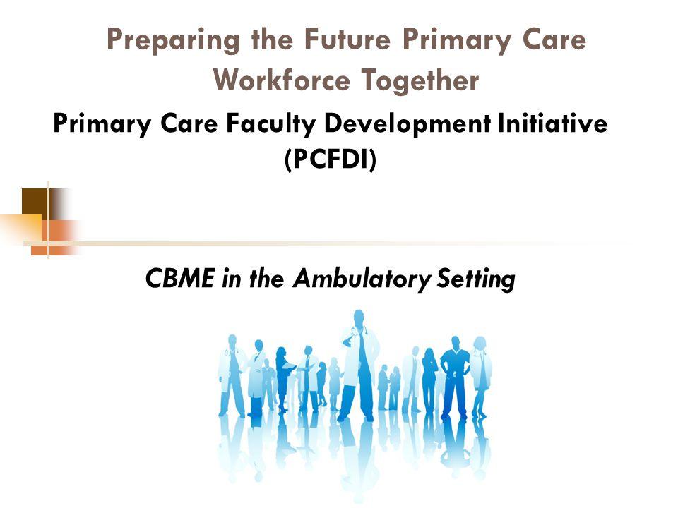 Preparing the Future Primary Care Workforce Together Primary Care Faculty Development Initiative (PCFDI) CBME in the Ambulatory Setting Nov
