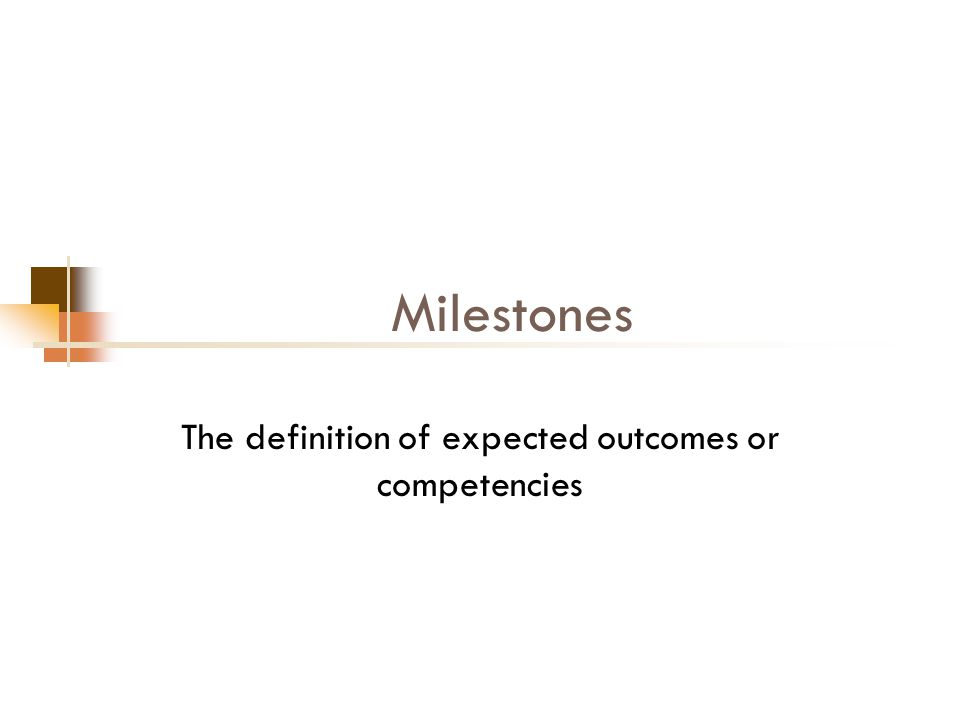 Milestones The definition of expected outcomes or competencies