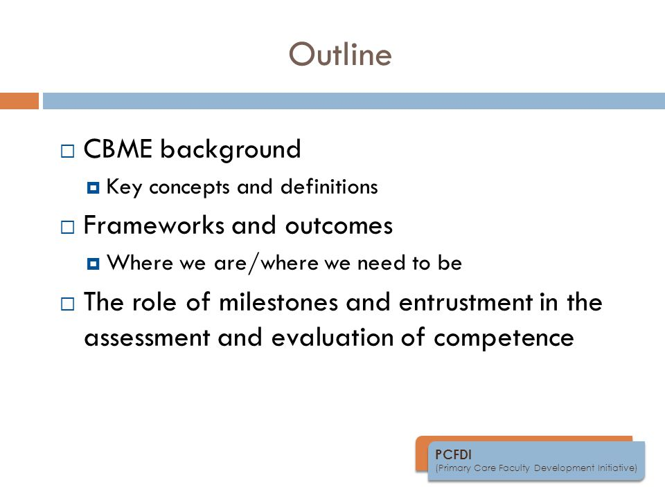 PCFDI (Primary Care Faculty Development Initiative) Outline  CBME background  Key concepts and definitions  Frameworks and outcomes  Where we are/where we need to be  The role of milestones and entrustment in the assessment and evaluation of competence