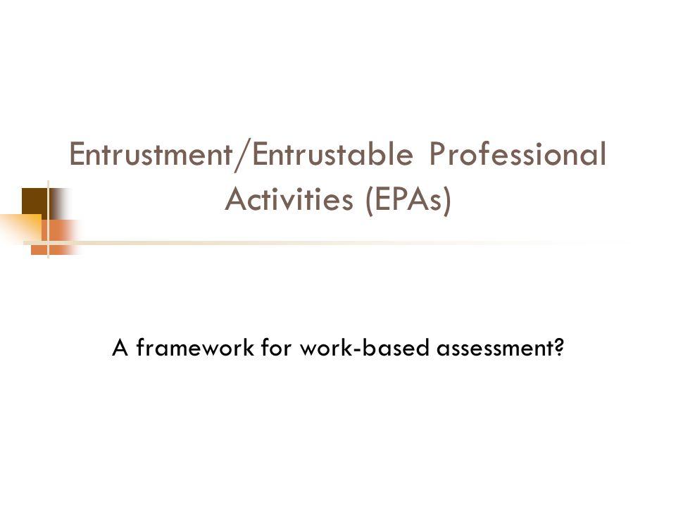 Entrustment/Entrustable Professional Activities (EPAs) A framework for work-based assessment?