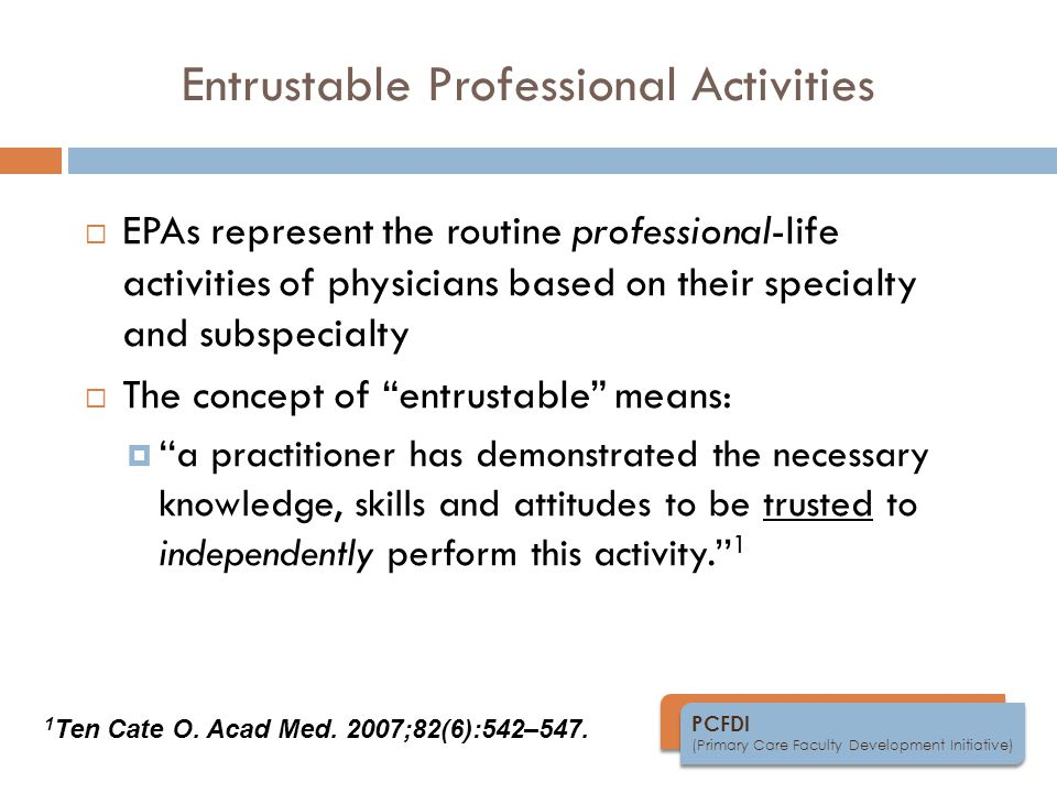 PCFDI (Primary Care Faculty Development Initiative) Entrustable Professional Activities  EPAs represent the routine professional-life activities of physicians based on their specialty and subspecialty  The concept of entrustable means:  ''a practitioner has demonstrated the necessary knowledge, skills and attitudes to be trusted to independently perform this activity.'' 1 1 Ten Cate O.