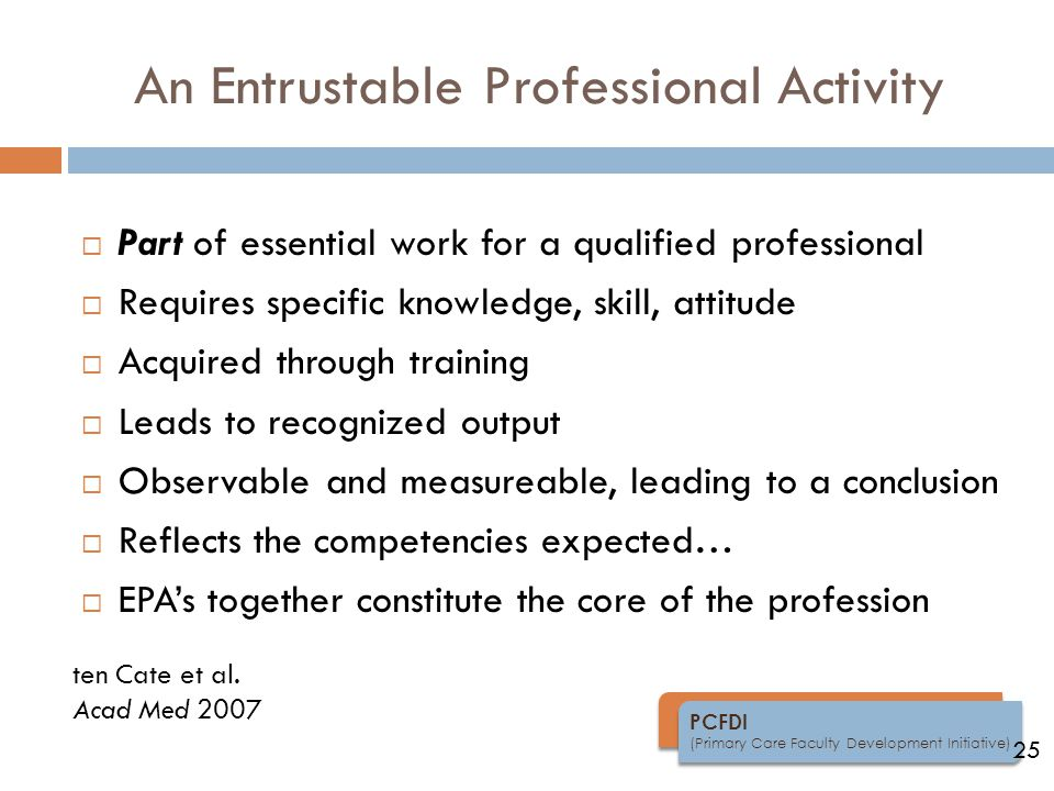 PCFDI (Primary Care Faculty Development Initiative) An Entrustable Professional Activity  Part of essential work for a qualified professional  Requires specific knowledge, skill, attitude  Acquired through training  Leads to recognized output  Observable and measureable, leading to a conclusion  Reflects the competencies expected…  EPA's together constitute the core of the profession 25 ten Cate et al.