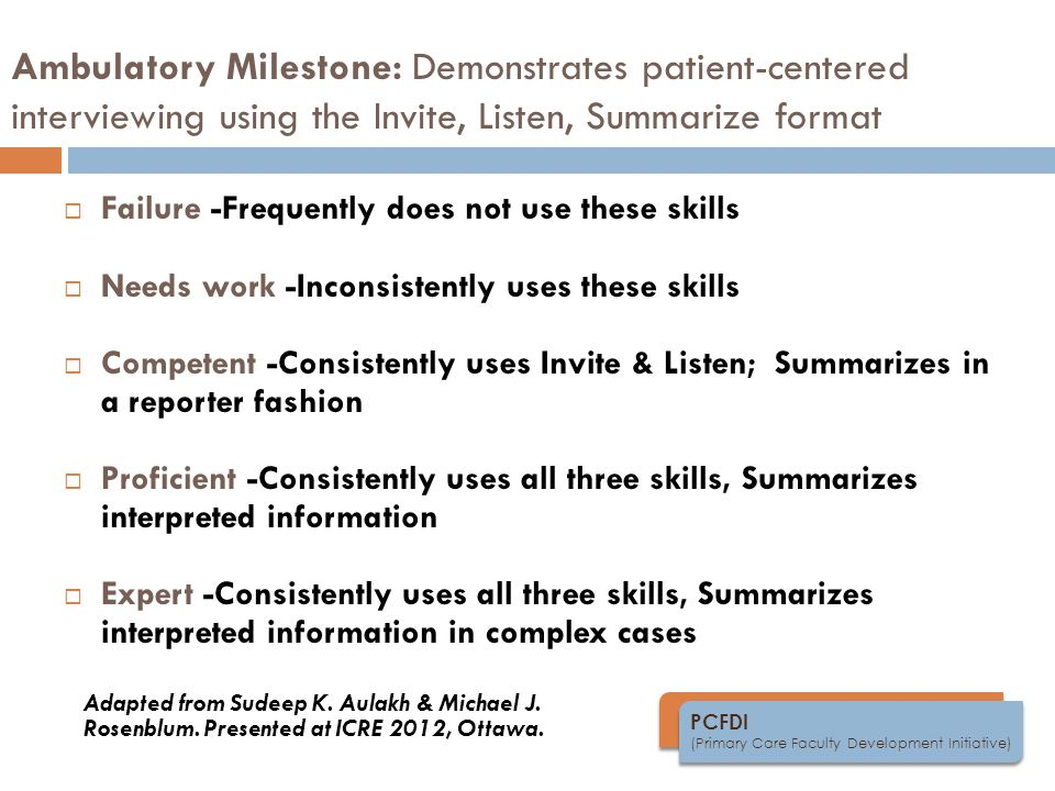 PCFDI (Primary Care Faculty Development Initiative) Ambulatory Milestone: Demonstrates patient-centered interviewing using the Invite, Listen, Summarize format  Failure -Frequently does not use these skills  Needs work -Inconsistently uses these skills  Competent -Consistently uses Invite & Listen; Summarizes in a reporter fashion  Proficient -Consistently uses all three skills, Summarizes interpreted information  Expert -Consistently uses all three skills, Summarizes interpreted information in complex cases Adapted from Sudeep K.