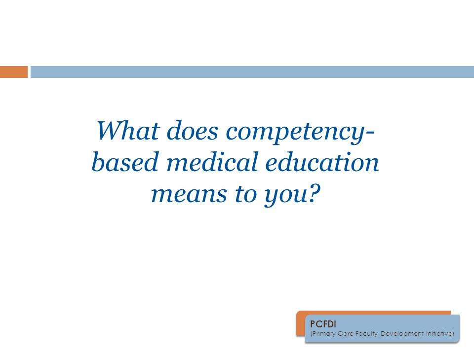 PCFDI (Primary Care Faculty Development Initiative) What does competency- based medical education means to you?