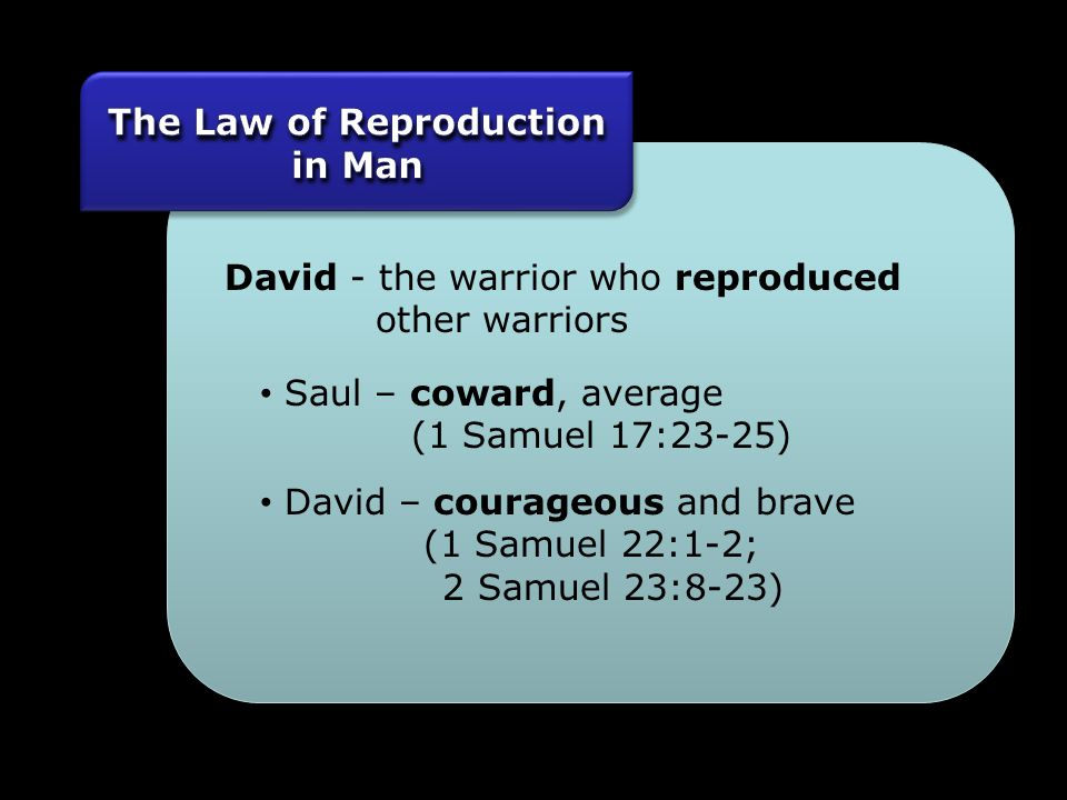 David - the warrior who reproduced other warriors Saul – coward, average (1 Samuel 17:23-25) David – courageous and brave (1 Samuel 22:1-2; 2 Samuel 23:8-23)