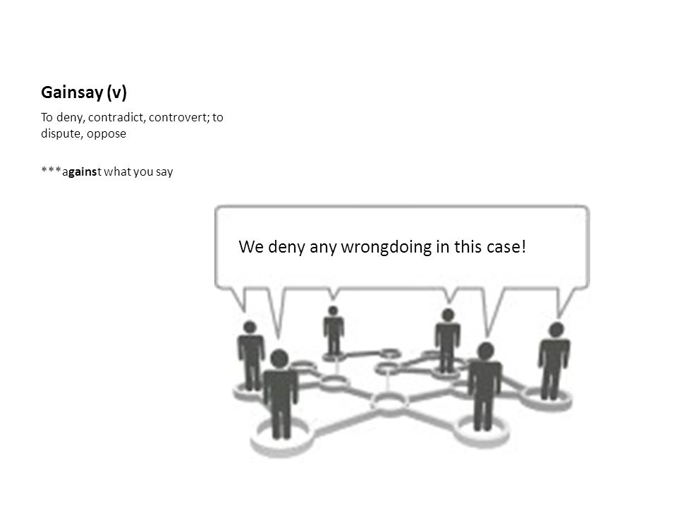 Gainsay (v) To deny, contradict, controvert; to dispute, oppose ***against what you say We deny any wrongdoing in this case!