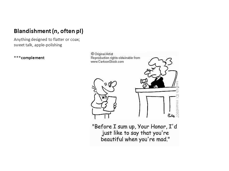 Blandishment (n, often pl) Anything designed to flatter or coax; sweet talk, apple-polishing ***complement
