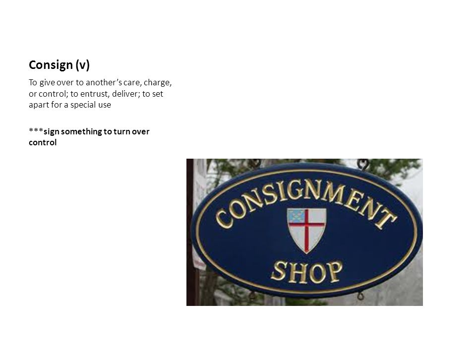 Consign (v) To give over to another's care, charge, or control; to entrust, deliver; to set apart for a special use ***sign something to turn over con