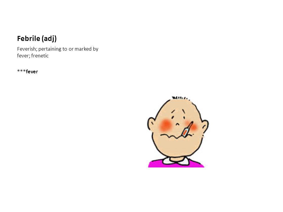 Febrile (adj) Feverish; pertaining to or marked by fever; frenetic ***fever