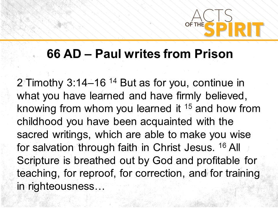 66 AD – Paul writes from Prison 2 Timothy 3:14–16 14 But as for you, continue in what you have learned and have firmly believed, knowing from whom you learned it 15 and how from childhood you have been acquainted with the sacred writings, which are able to make you wise for salvation through faith in Christ Jesus.