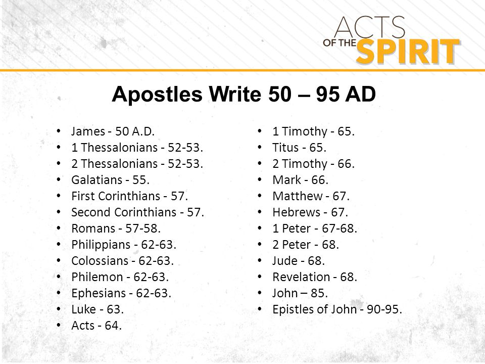 Apostles Write 50 – 95 AD James - 50 A.D. 1 Thessalonians - 52-53.
