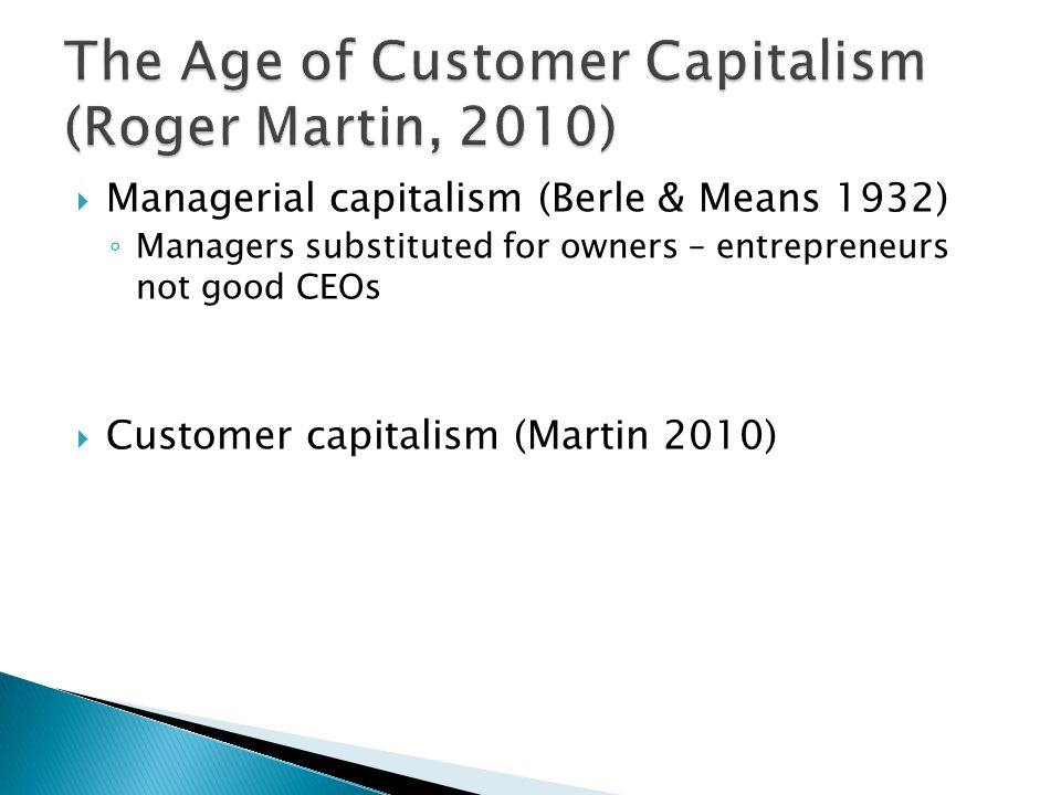  Managerial capitalism (Berle & Means 1932) ◦ Managers substituted for owners – entrepreneurs not good CEOs  Customer capitalism (Martin 2010)