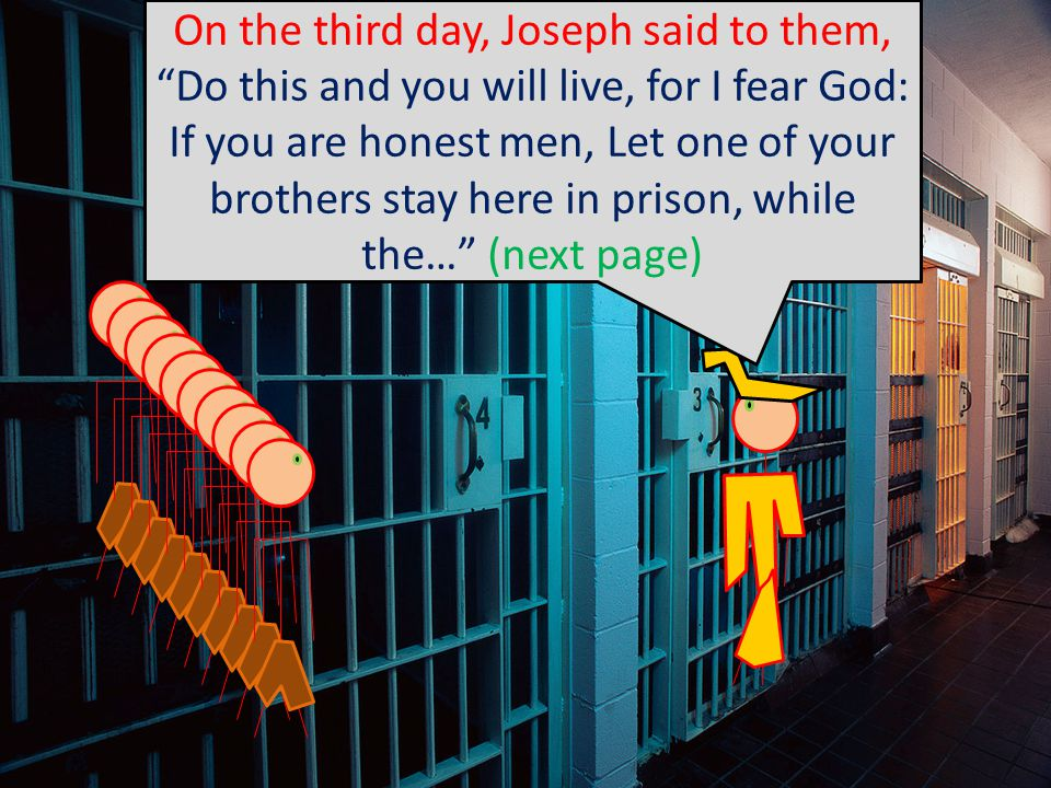 On the third day, Joseph said to them, Do this and you will live, for I fear God: If you are honest men, Let one of your brothers stay here in prison, while the… (next page)