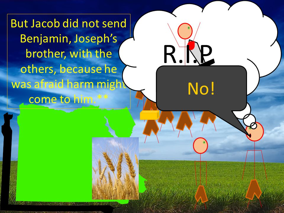 But Jacob did not send Benjamin, Joseph's brother, with the others, because he was afraid harm might come to him.** R.I.P No!