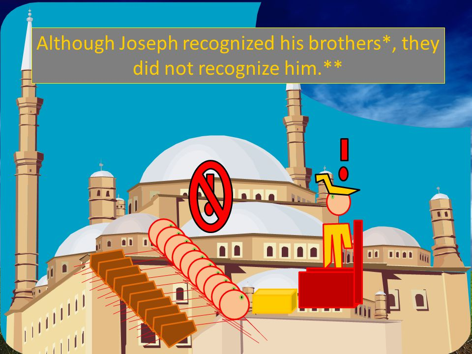 Although Joseph recognized his brothers*, they did not recognize him.**