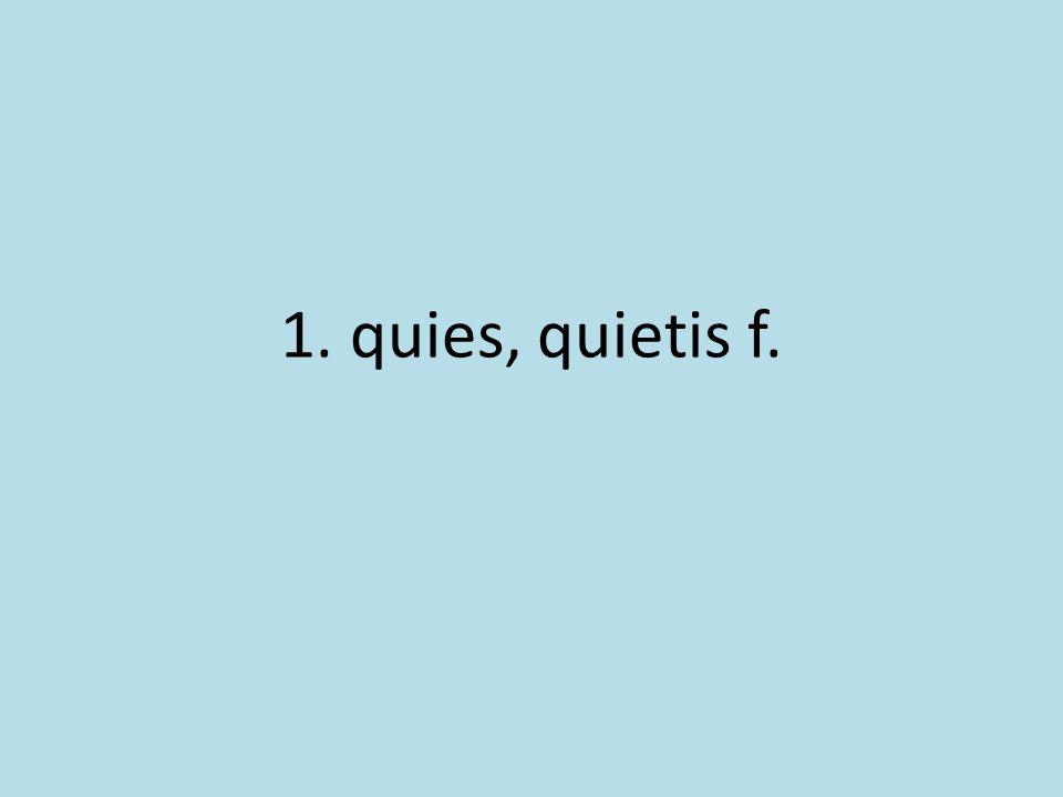 1. quies, quietis f.