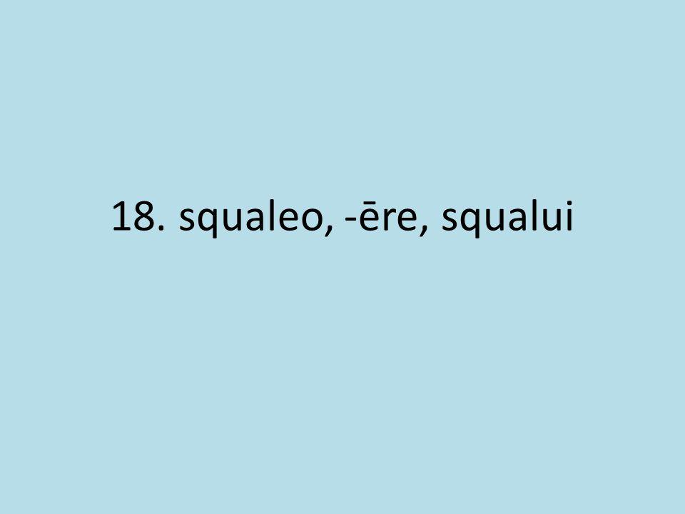 18. squaleo, -ēre, squalui