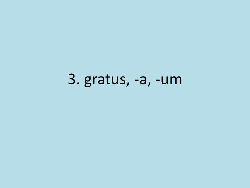 3. gratus, -a, -um
