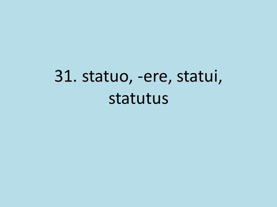 31. statuo, -ere, statui, statutus