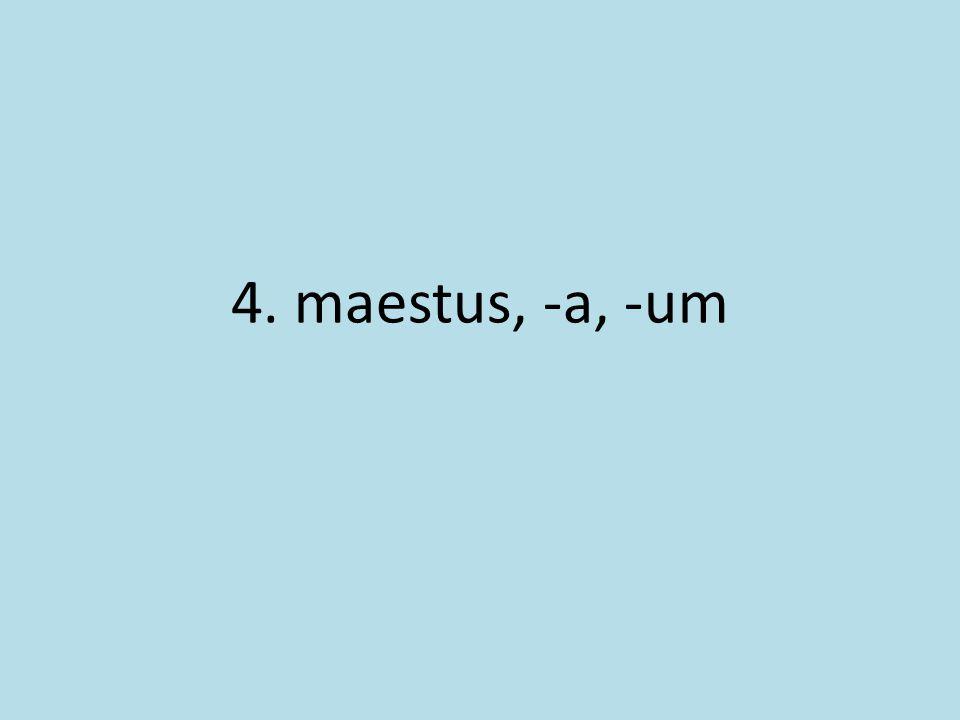 4. maestus, -a, -um