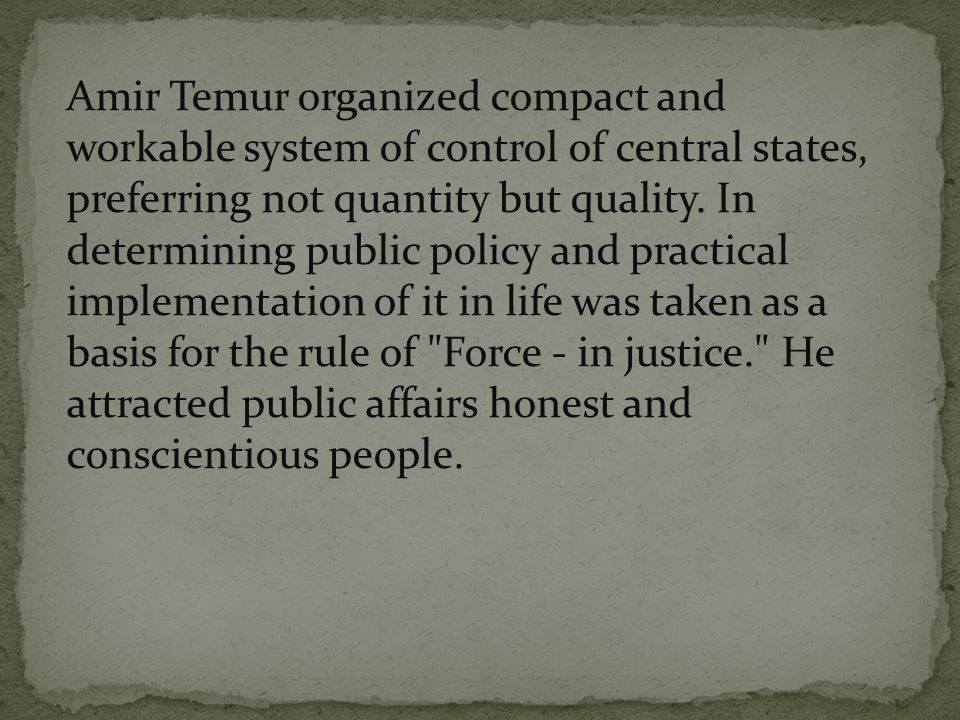 Amir Temur organized compact and workable system of control of central states, preferring not quantity but quality. In determining public policy and p