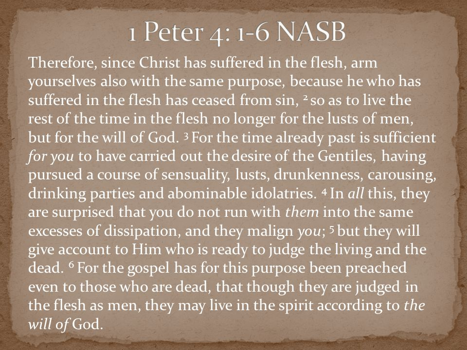 Therefore, since Christ has suffered in the flesh, arm yourselves also with the same purpose, because he who has suffered in the flesh has ceased from sin, 2 so as to live the rest of the time in the flesh no longer for the lusts of men, but for the will of God.