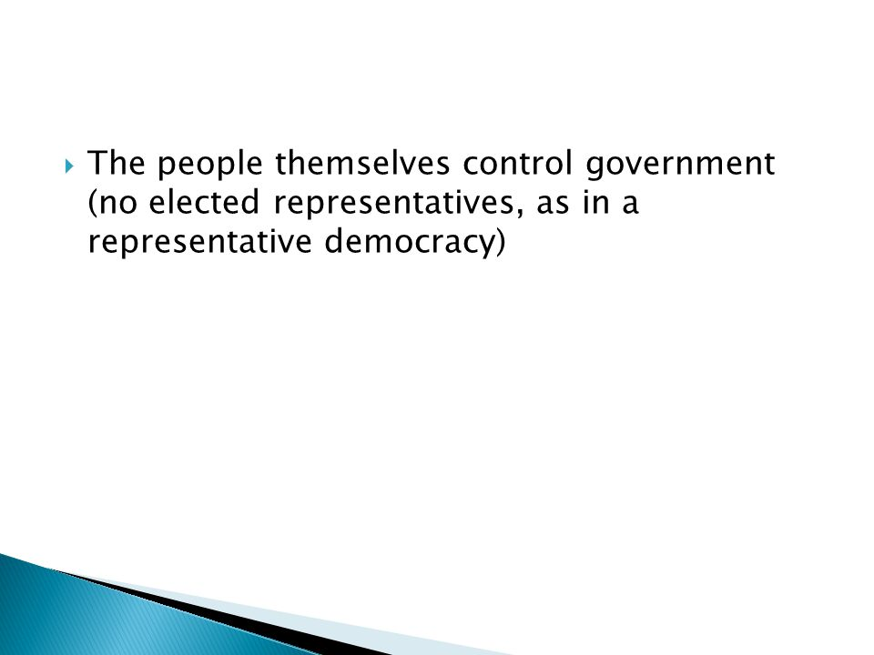  The people themselves control government (no elected representatives, as in a representative democracy)