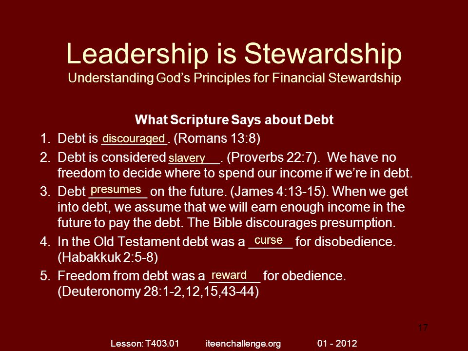 Leadership is Stewardship Understanding God's Principles for Financial Stewardship What Scripture Says about Debt 1.Debt is _________. (Romans 13:8) 2