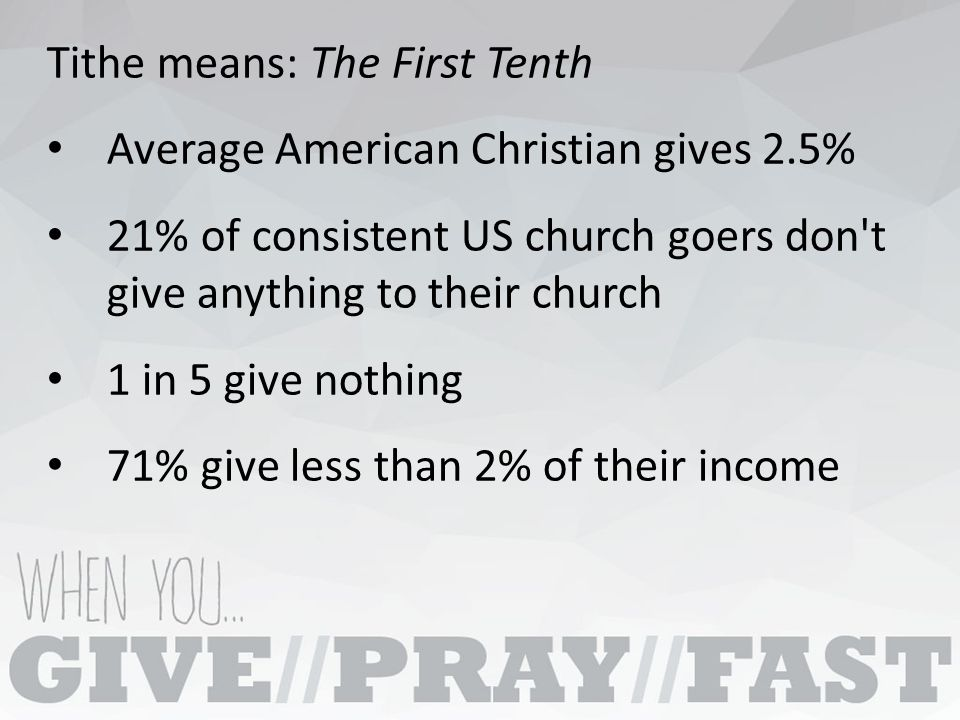 Tithe means: The First Tenth Average American Christian gives 2.5% 21% of consistent US church goers don t give anything to their church 1 in 5 give nothing 71% give less than 2% of their income