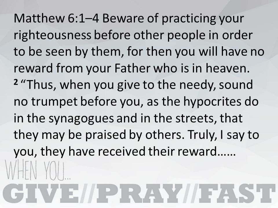 Matthew 6:1–4 Beware of practicing your righteousness before other people in order to be seen by them, for then you will have no reward from your Father who is in heaven.