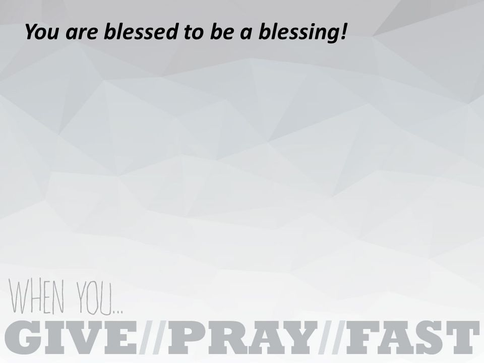 You are blessed to be a blessing!