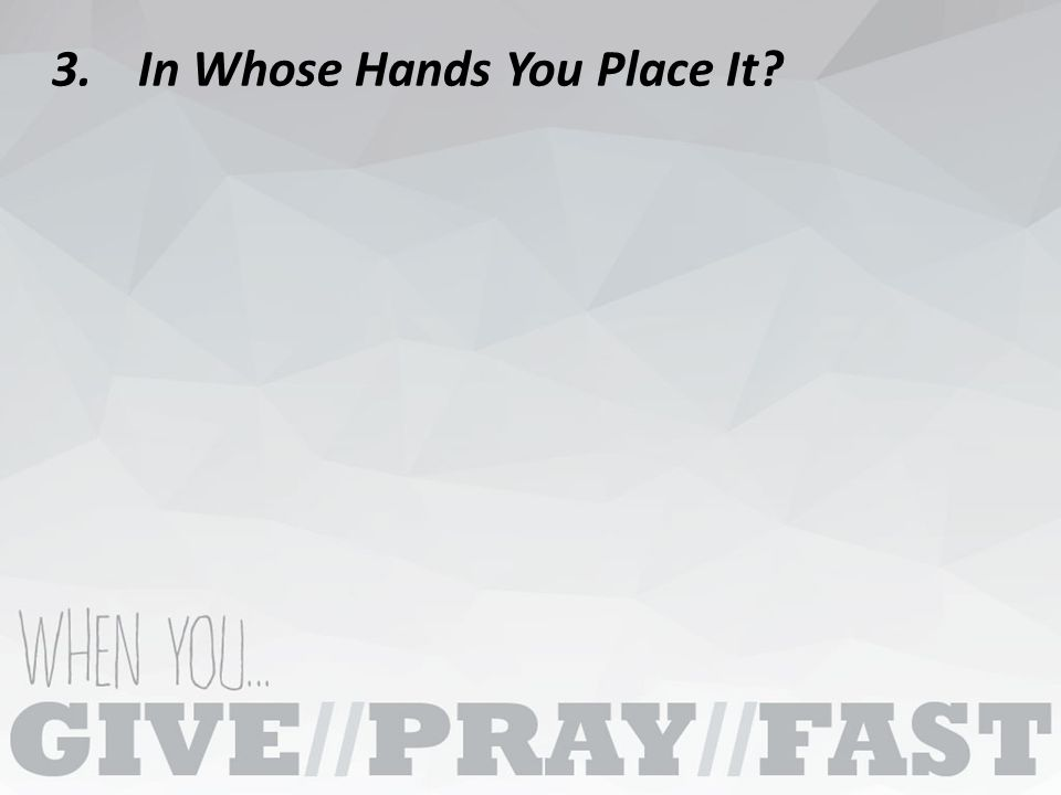 3.In Whose Hands You Place It