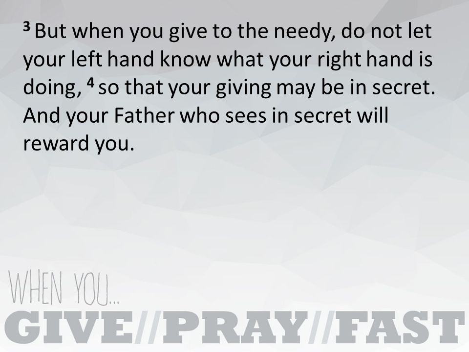 3 But when you give to the needy, do not let your left hand know what your right hand is doing, 4 so that your giving may be in secret.