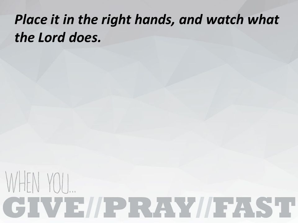 Place it in the right hands, and watch what the Lord does.