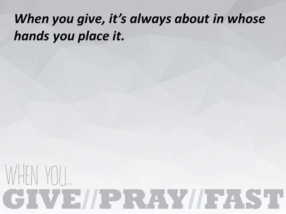 When you give, it's always about in whose hands you place it.