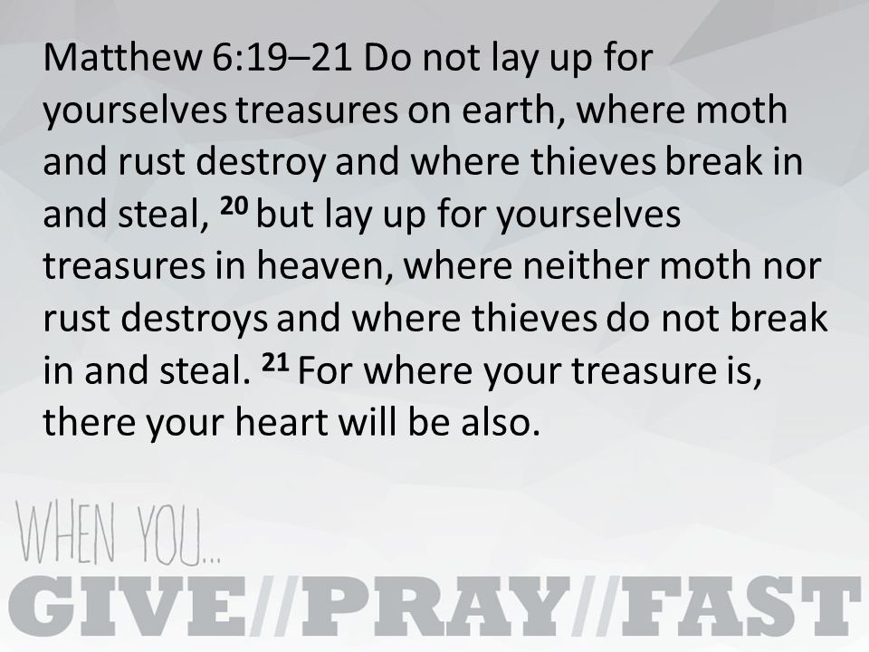 Matthew 6:19–21 Do not lay up for yourselves treasures on earth, where moth and rust destroy and where thieves break in and steal, 20 but lay up for yourselves treasures in heaven, where neither moth nor rust destroys and where thieves do not break in and steal.
