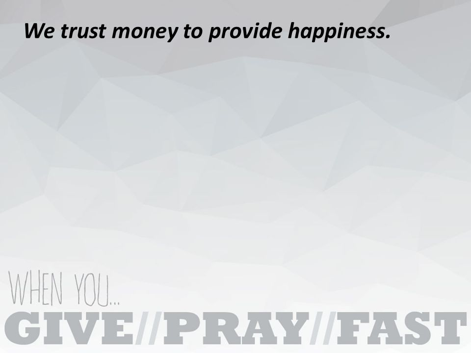We trust money to provide happiness.