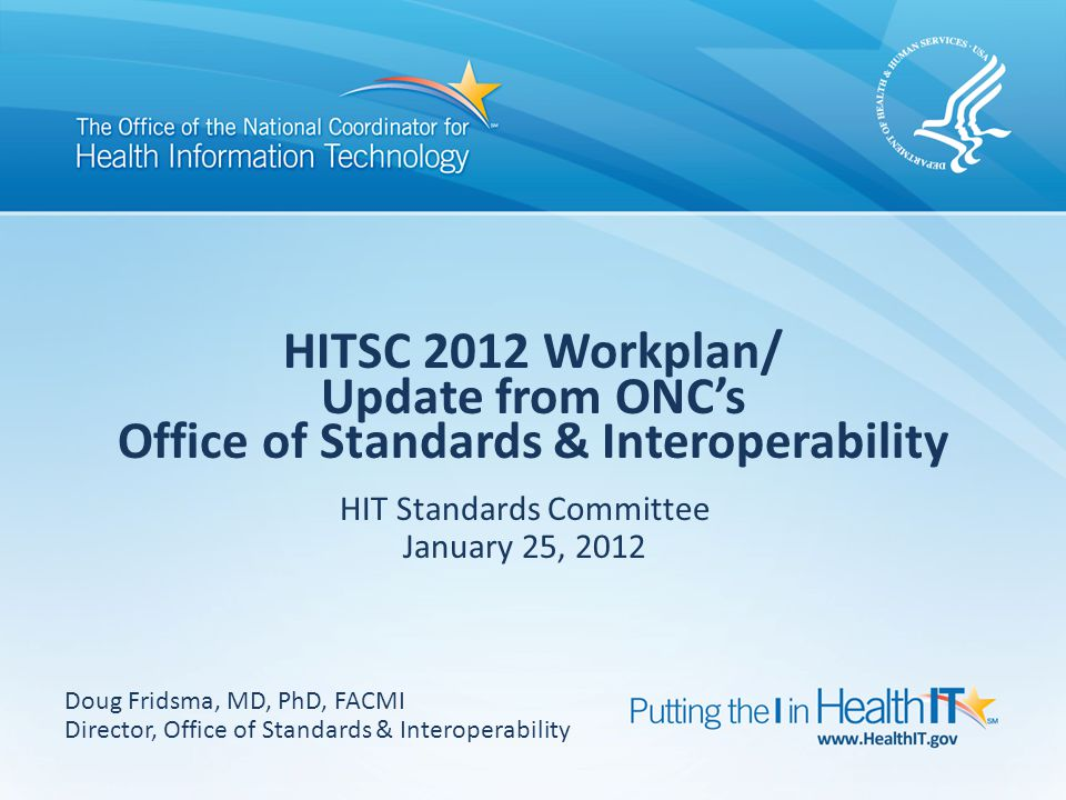 HITSC 2012 Workplan/ Update from ONC's Office of Standards & Interoperability HIT Standards Committee January 25, 2012 Doug Fridsma, MD, PhD, FACMI Director, Office of Standards & Interoperability