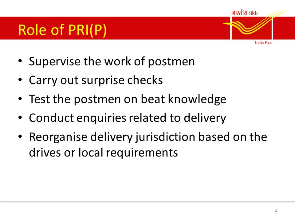Role of PRI(P) Supervise the work of postmen Carry out surprise checks Test the postmen on beat knowledge Conduct enquiries related to delivery Reorganise delivery jurisdiction based on the drives or local requirements 4